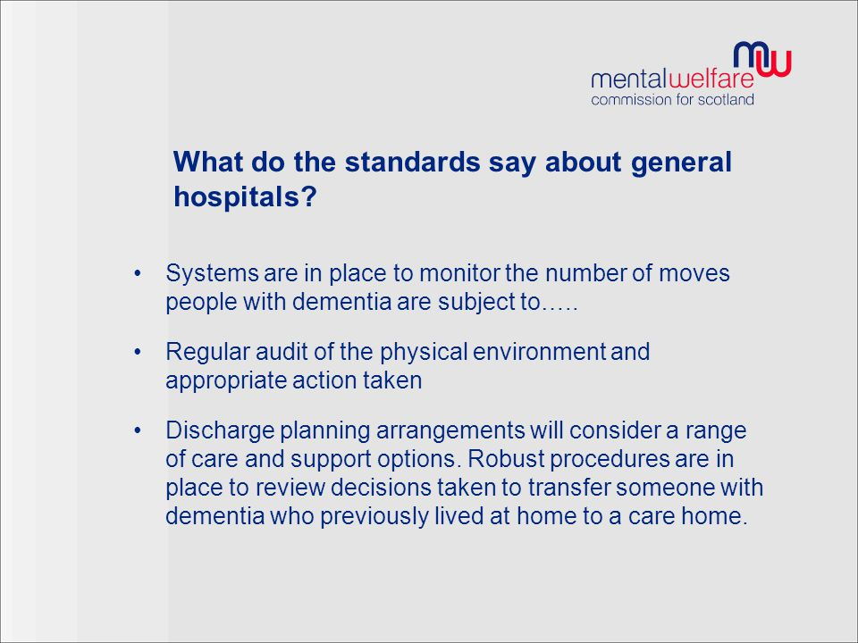 Other key dementia standards for general hospitals Diagnosis and post diagnosis treatment, support and information To be treated with dignity and respect Receive treatment that is in line with the law Review of psychoactive medication Involvement of carers Care towards the end of life