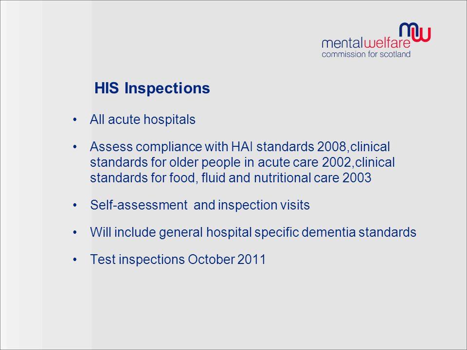 HIS Inspections All acute hospitals Assess compliance with HAI standards 2008,clinical standards for older people in acute care 2002,clinical standards for food, fluid and nutritional care 2003 Self-assessment and inspection visits Will include general hospital specific dementia standards Test inspections October 2011