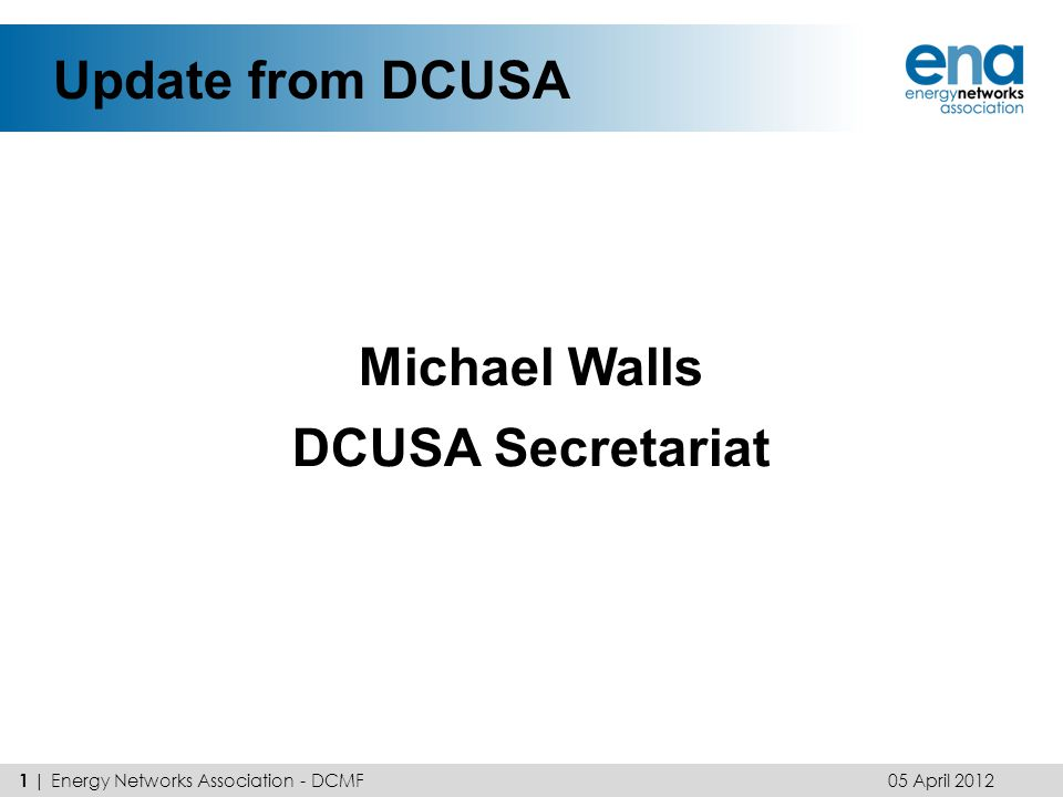 Update from DCUSA Michael Walls DCUSA Secretariat 05 April 2012 1 | Energy Networks Association - DCMF