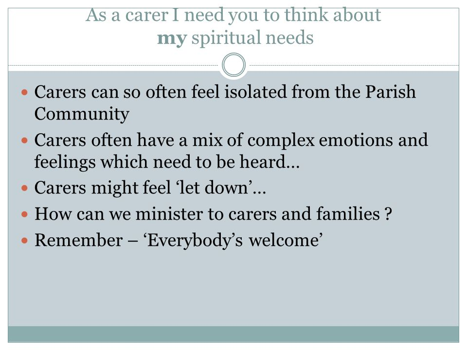 As a carer I need you to think about my spiritual needs Carers can so often feel isolated from the Parish Community Carers often have a mix of complex emotions and feelings which need to be heard… Carers might feel 'let down'… How can we minister to carers and families .