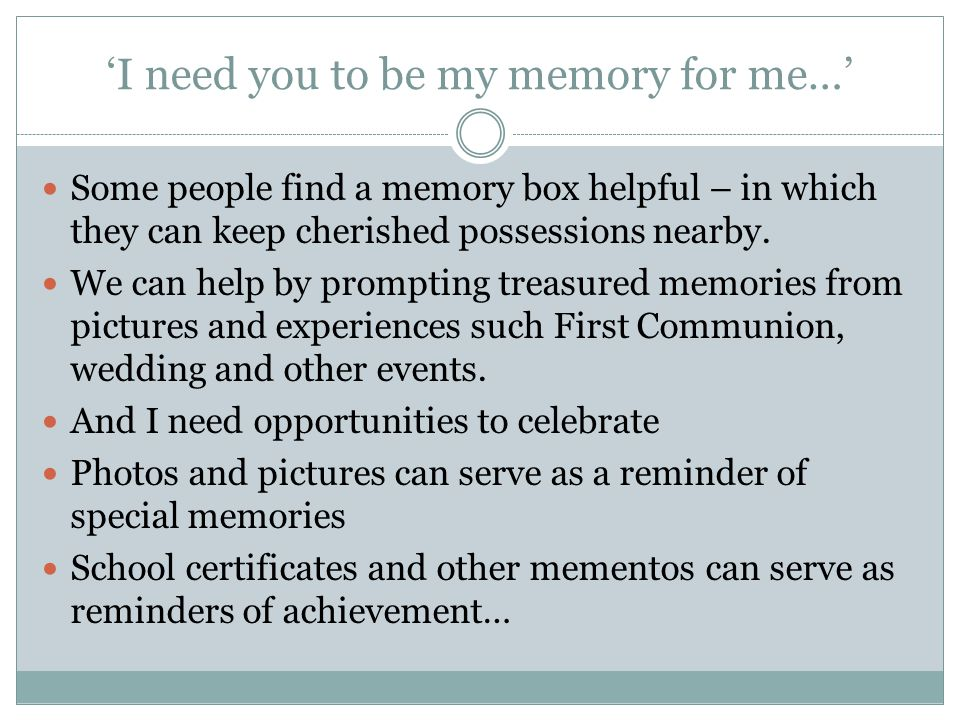 'I need you to be my memory for me…' Some people find a memory box helpful – in which they can keep cherished possessions nearby.