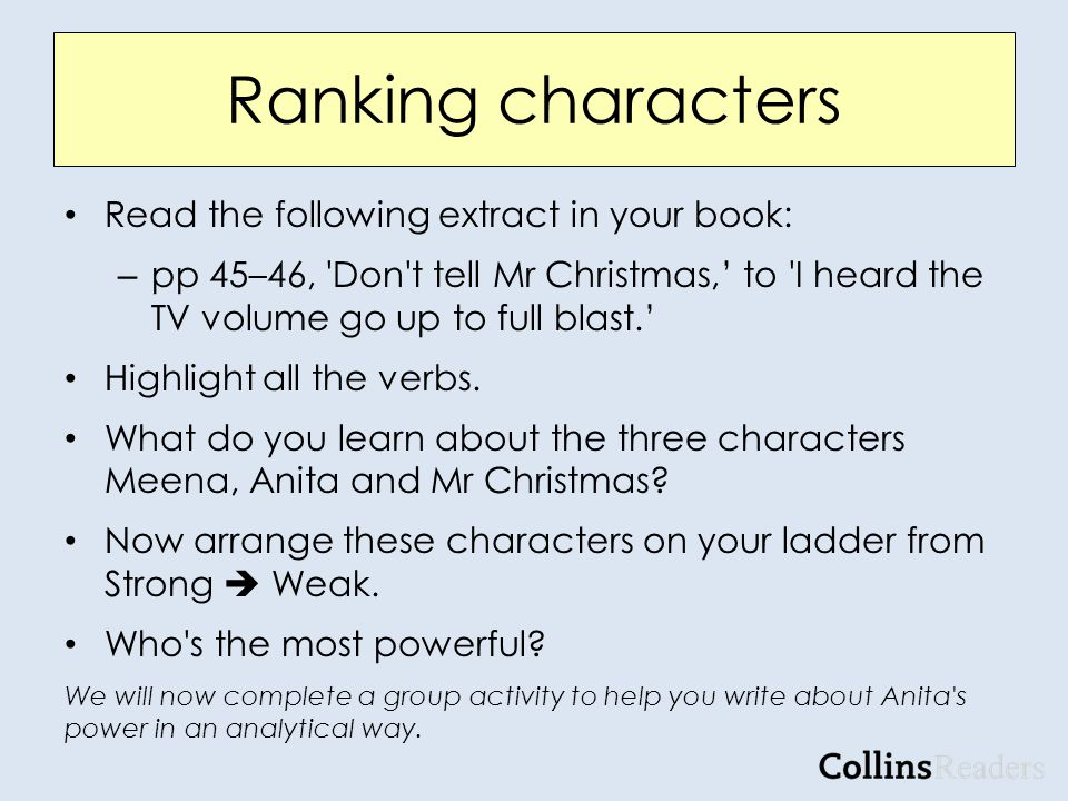Ranking characters Read the following extract in your book: – pp 45–46, Don t tell Mr Christmas,' to I heard the TV volume go up to full blast.' Highlight all the verbs.