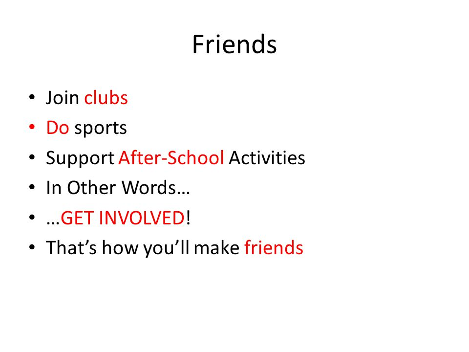 Friends Join clubs Do sports Support After-School Activities In Other Words… …GET INVOLVED! That's how you'll make friends