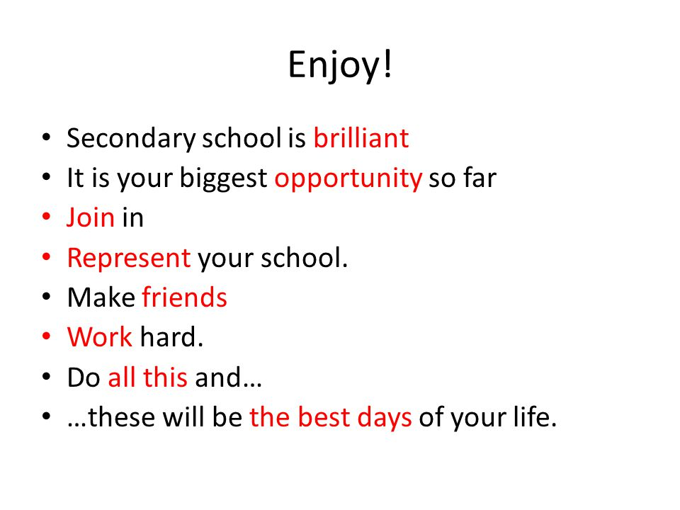 Enjoy! Secondary school is brilliant It is your biggest opportunity so far Join in Represent your school. Make friends Work hard. Do all this and… …th