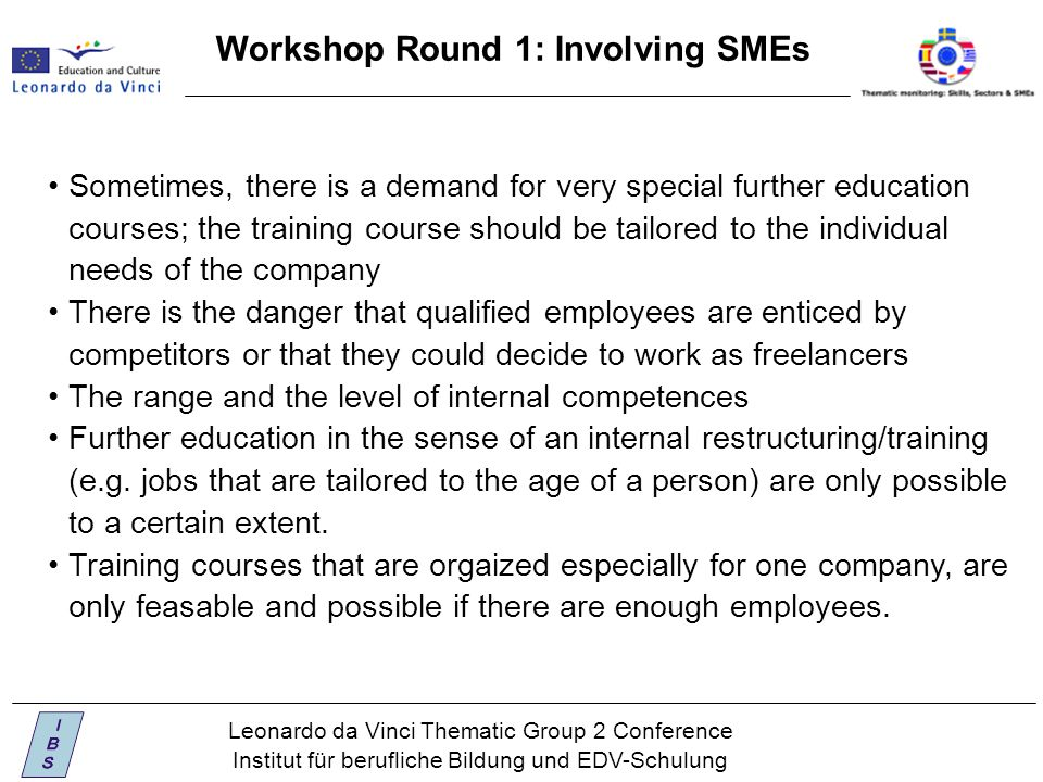 Leonardo da Vinci Thematic Group 2 Conference Institut für berufliche Bildung und EDV-Schulung Workshop Round 1: Involving SMEs Sometimes, there is a demand for very special further education courses; the training course should be tailored to the individual needs of the company There is the danger that qualified employees are enticed by competitors or that they could decide to work as freelancers The range and the level of internal competences Further education in the sense of an internal restructuring/training (e.g.