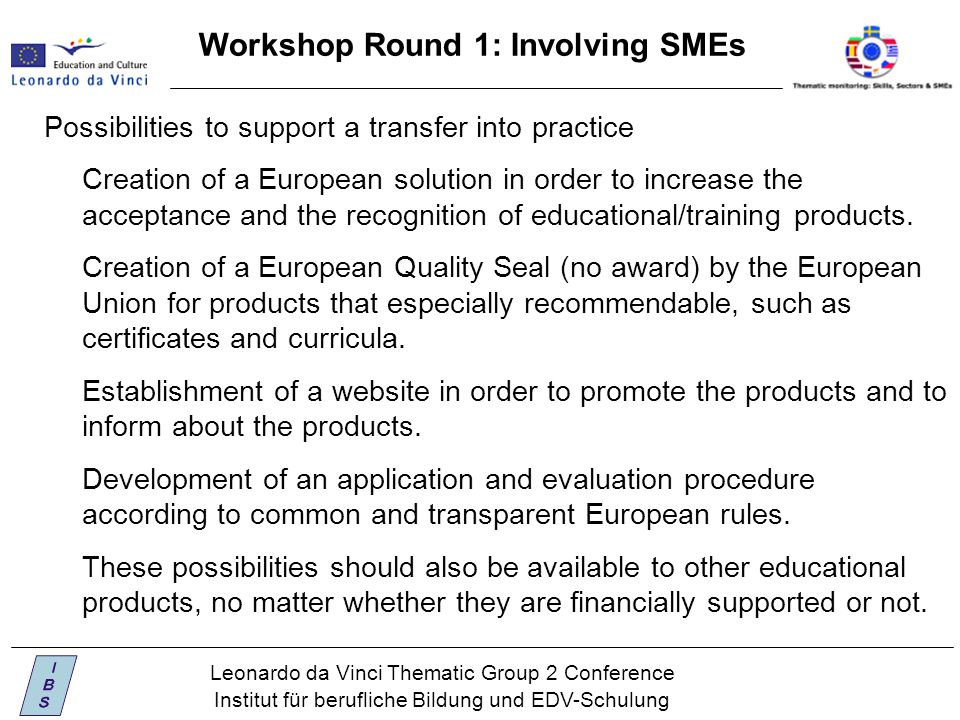 Leonardo da Vinci Thematic Group 2 Conference Institut für berufliche Bildung und EDV-Schulung Workshop Round 1: Involving SMEs Possibilities to support a transfer into practice Creation of a European solution in order to increase the acceptance and the recognition of educational/training products.