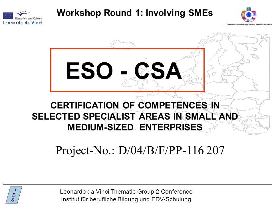 Leonardo da Vinci Thematic Group 2 Conference Institut für berufliche Bildung und EDV-Schulung Workshop Round 1: Involving SMEs ESO - CSA Project-No.: D/04/B/F/PP-116 207 CERTIFICATION OF COMPETENCES IN SELECTED SPECIALIST AREAS IN SMALL AND MEDIUM-SIZED ENTERPRISES