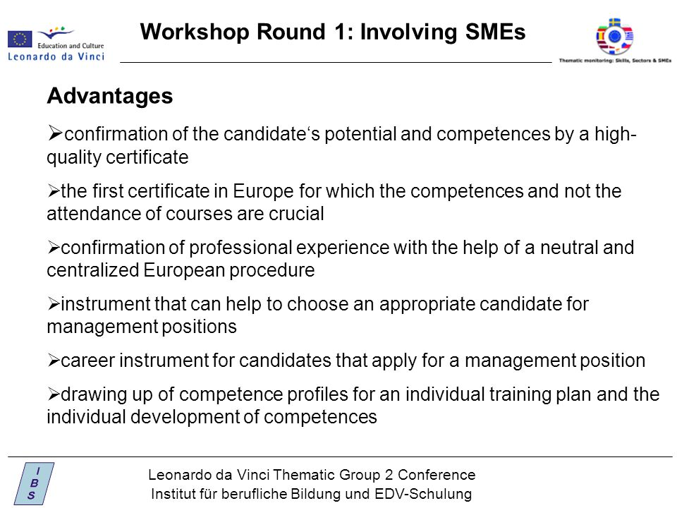 Leonardo da Vinci Thematic Group 2 Conference Institut für berufliche Bildung und EDV-Schulung Workshop Round 1: Involving SMEs Advantages  confirmation of the candidate's potential and competences by a high- quality certificate  the first certificate in Europe for which the competences and not the attendance of courses are crucial  confirmation of professional experience with the help of a neutral and centralized European procedure  instrument that can help to choose an appropriate candidate for management positions  career instrument for candidates that apply for a management position  drawing up of competence profiles for an individual training plan and the individual development of competences