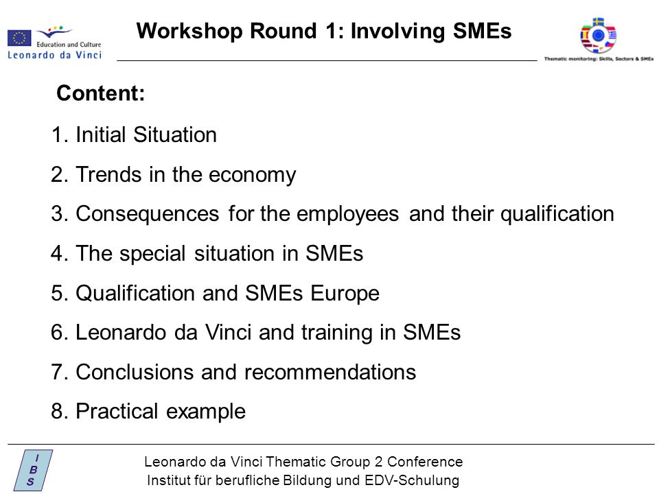 Leonardo da Vinci Thematic Group 2 Conference Institut für berufliche Bildung und EDV-Schulung Workshop Round 1: Involving SMEs 1.Initial Situation 2.Trends in the economy 3.Consequences for the employees and their qualification 4.The special situation in SMEs 5.Qualification and SMEs Europe 6.Leonardo da Vinci and training in SMEs 7.Conclusions and recommendations 8.Practical example Content:
