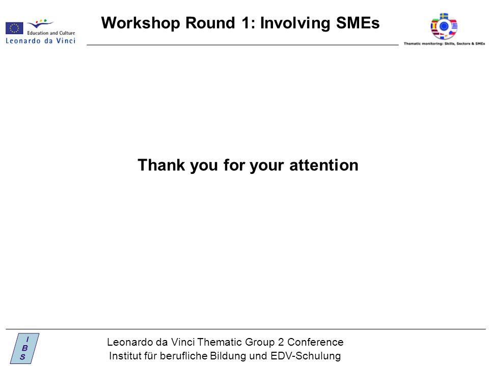 Leonardo da Vinci Thematic Group 2 Conference Institut für berufliche Bildung und EDV-Schulung Workshop Round 1: Involving SMEs Thank you for your attention