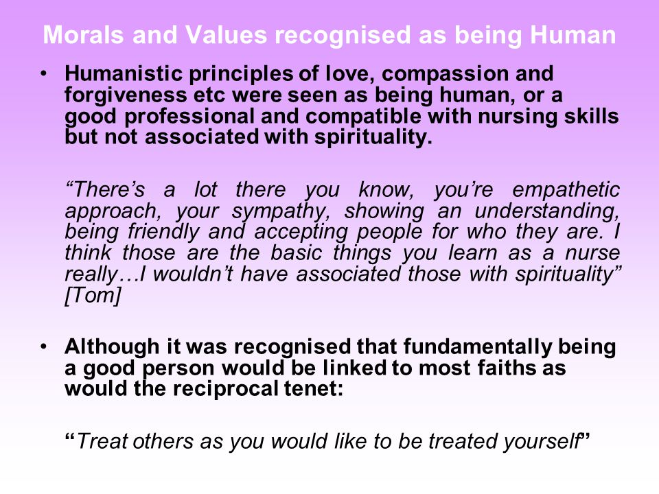 Morals and Values recognised as being Human Humanistic principles of love, compassion and forgiveness etc were seen as being human, or a good professional and compatible with nursing skills but not associated with spirituality.