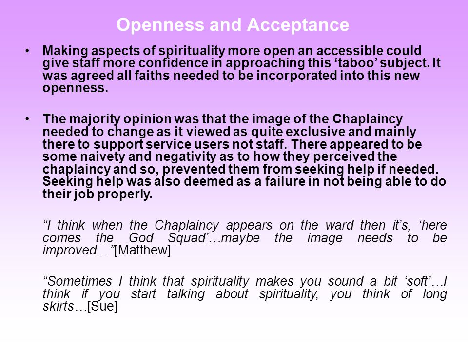 Openness and Acceptance Making aspects of spirituality more open an accessible could give staff more confidence in approaching this 'taboo' subject.