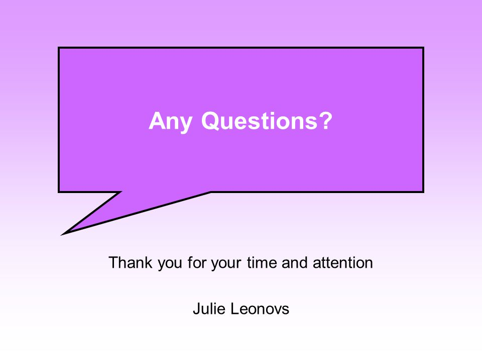 Thank you for your time and attention Julie Leonovs Any Questions
