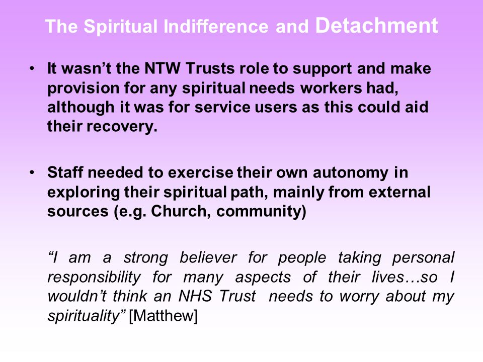 The Spiritual Indifference and Detachment It wasn't the NTW Trusts role to support and make provision for any spiritual needs workers had, although it was for service users as this could aid their recovery.