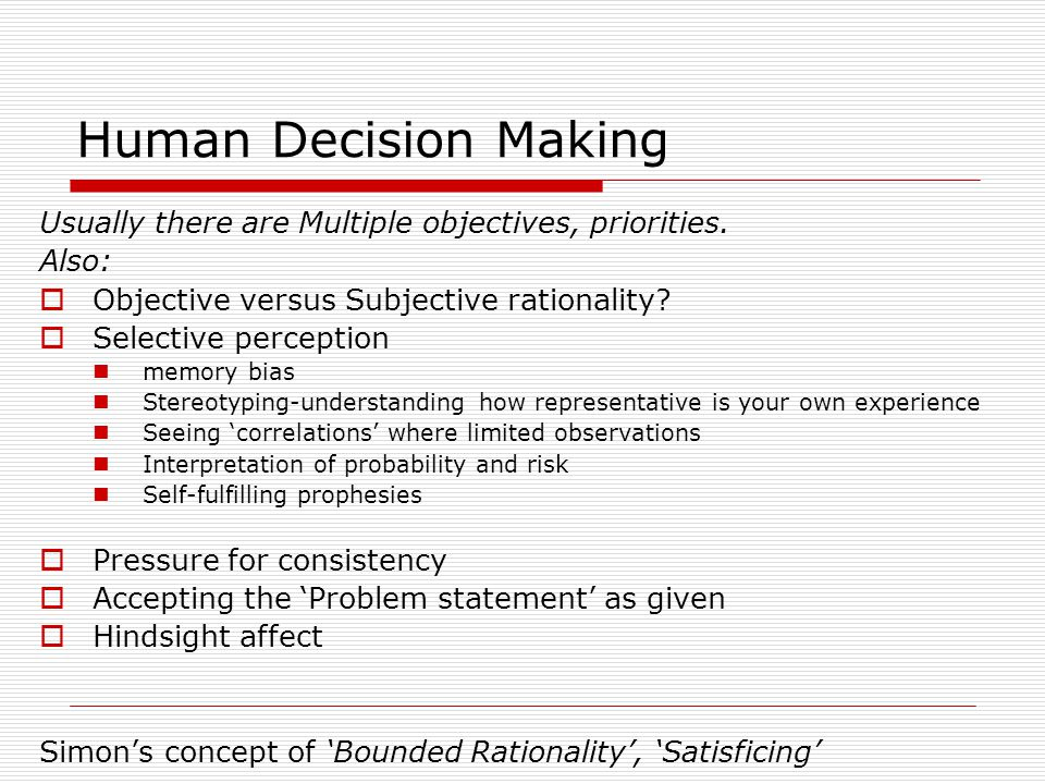 Human Decision Making Usually there are Multiple objectives, priorities. Also:  Objective versus Subjective rationality?  Selective perception memor