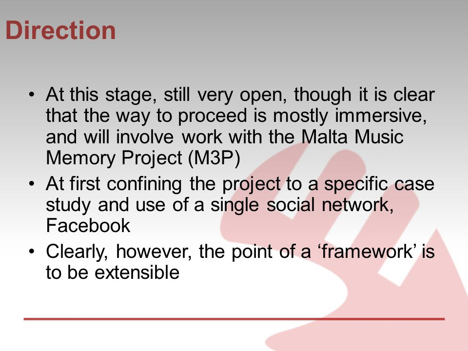 Direction At this stage, still very open, though it is clear that the way to proceed is mostly immersive, and will involve work with the Malta Music Memory Project (M3P) At first confining the project to a specific case study and use of a single social network, Facebook Clearly, however, the point of a 'framework' is to be extensible