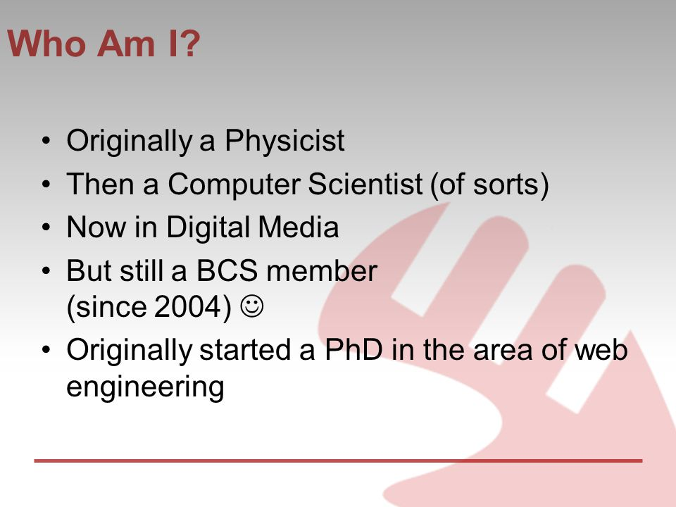 Who Am I? Originally a Physicist Then a Computer Scientist (of sorts) Now in Digital Media But still a BCS member (since 2004) Originally started a Ph