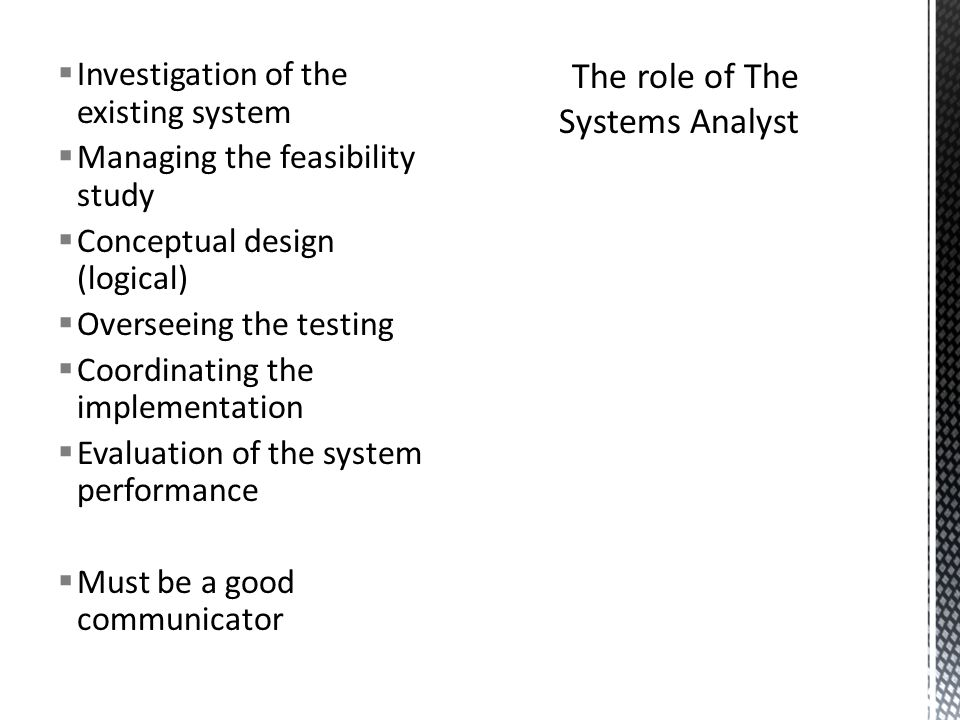  Investigation of the existing system  Managing the feasibility study  Conceptual design (logical)  Overseeing the testing  Coordinating the implementation  Evaluation of the system performance  Must be a good communicator