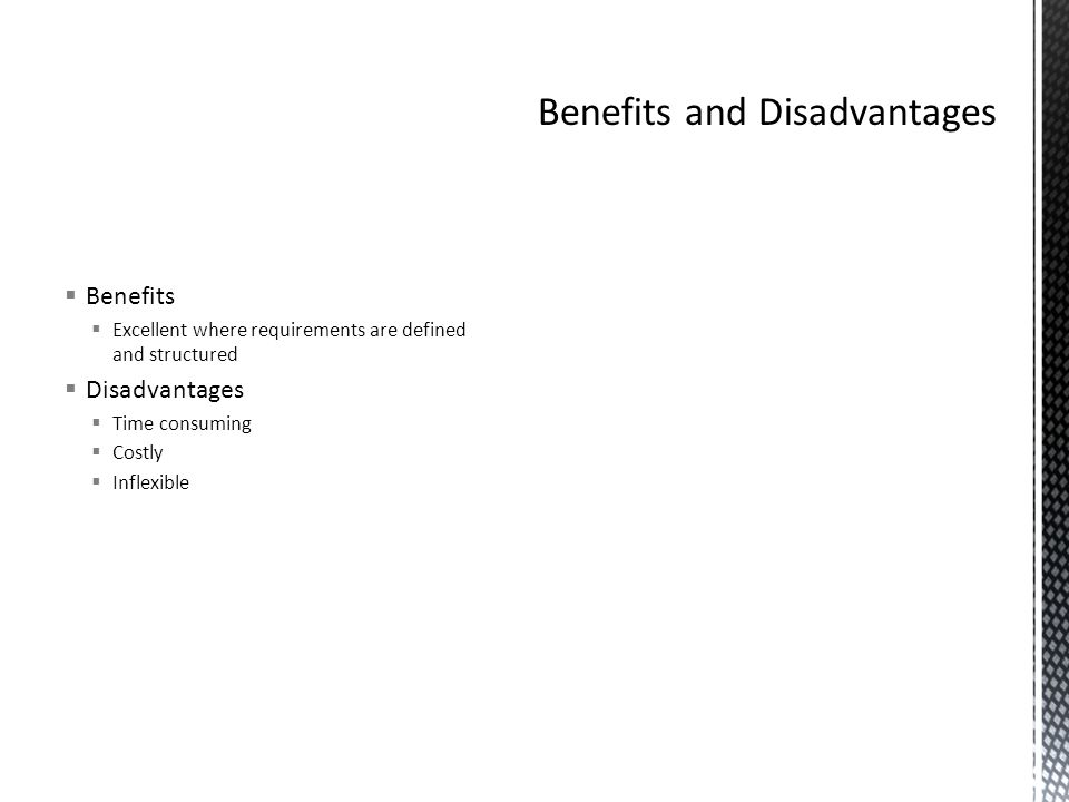  Benefits  Excellent where requirements are defined and structured  Disadvantages  Time consuming  Costly  Inflexible