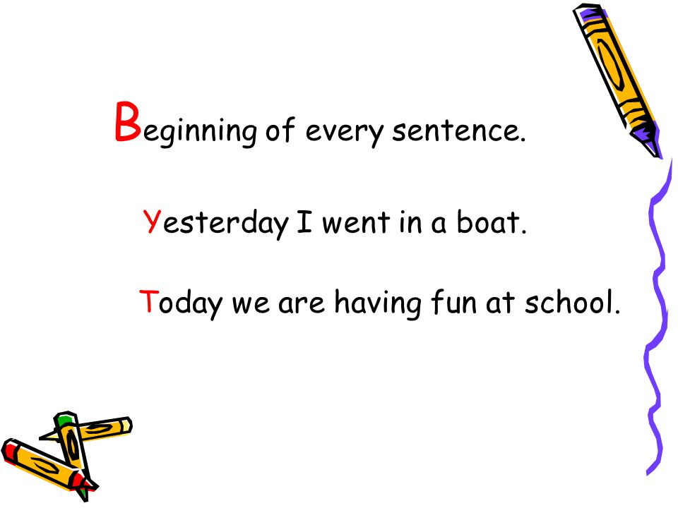 B eginning of every sentence. Yesterday I went in a boat. Today we are having fun at school.