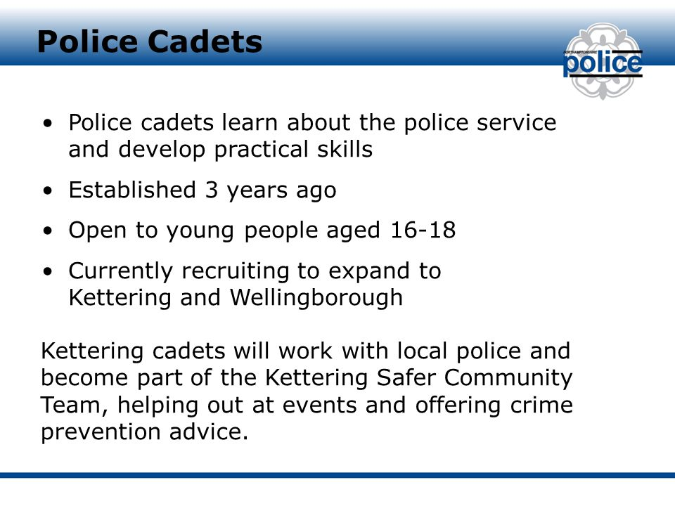 Police cadets learn about the police service and develop practical skills Established 3 years ago Open to young people aged 16-18 Currently recruiting to expand to Kettering and Wellingborough Police Cadets Kettering cadets will work with local police and become part of the Kettering Safer Community Team, helping out at events and offering crime prevention advice.