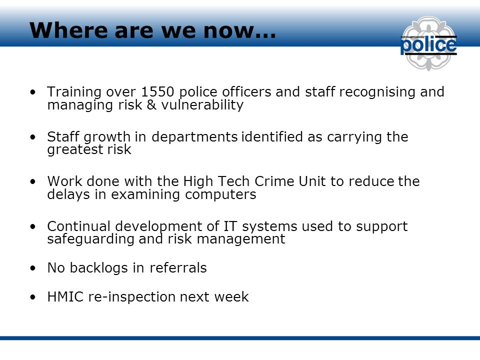 Where are we now… Training over 1550 police officers and staff recognising and managing risk & vulnerability Staff growth in departments identified as carrying the greatest risk Work done with the High Tech Crime Unit to reduce the delays in examining computers Continual development of IT systems used to support safeguarding and risk management No backlogs in referrals HMIC re-inspection next week