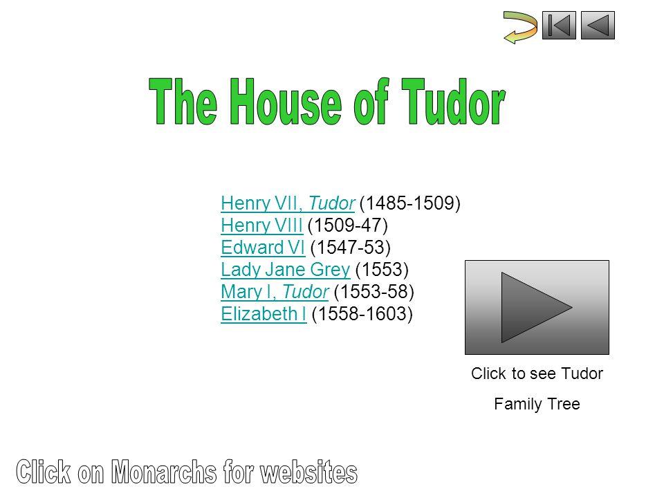 Henry VII, Tudor (1485-1509) Henry VIII (1509-47) Edward VI (1547-53) Lady Jane Grey (1553) Mary I, Tudor (1553-58) Elizabeth I (1558-1603)Henry VII, TudorHenry VIIIEdward VILady Jane GreyMary I, TudorElizabeth I Click to see Tudor Family Tree