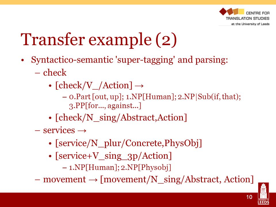 10 Transfer example (2) ‏ Syntactico-semantic super-tagging and parsing: –check [check/V_/Action] → –0.Part [out, up]; 1.NP[Human]; 2.NP|Sub(if, that); 3.PP[for..., against...] [check/N_sing/Abstract,Action] –services → [service/N_plur/Concrete,PhysObj] [service+V_sing_3p/Action] –1.NP[Human]; 2.NP[Physobj] –movement → [movement/N_sing/Abstract, Action]