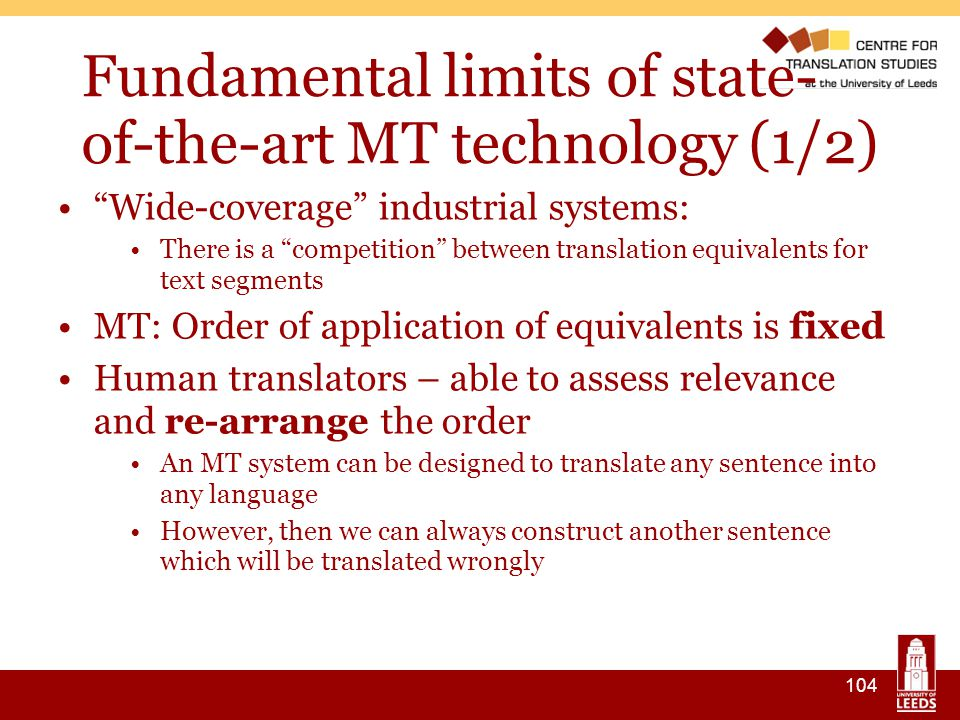 104 Fundamental limits of state- of-the-art MT technology (1/2) ‏ Wide-coverage industrial systems: There is a competition between translation equivalents for text segments MT: Order of application of equivalents is fixed Human translators – able to assess relevance and re-arrange the order An MT system can be designed to translate any sentence into any language However, then we can always construct another sentence which will be translated wrongly