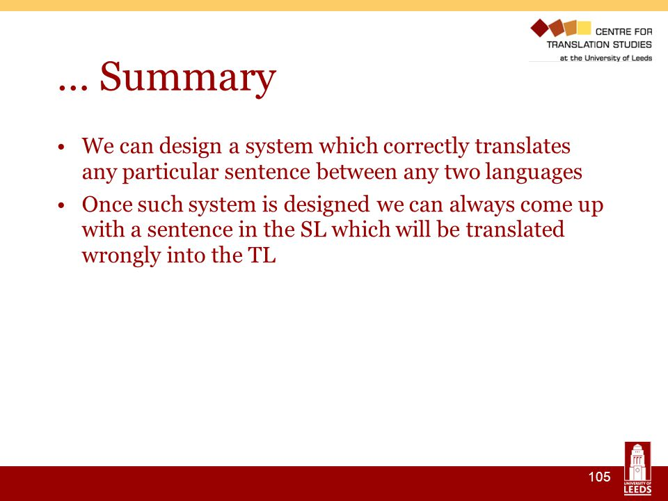 105 … Summary We can design a system which correctly translates any particular sentence between any two languages Once such system is designed we can always come up with a sentence in the SL which will be translated wrongly into the TL