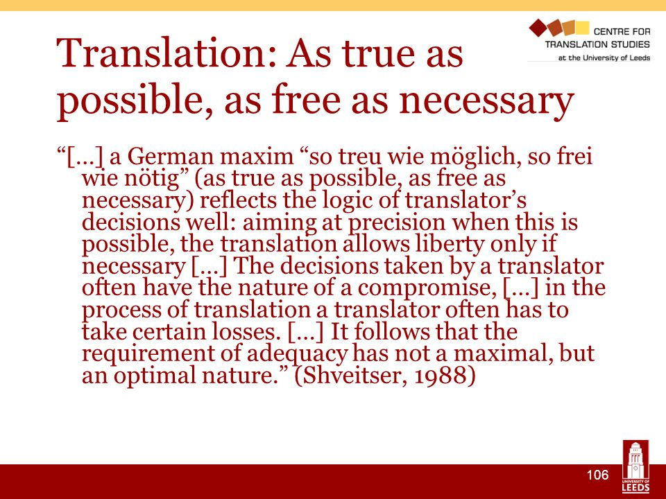106 Translation: As true as possible, as free as necessary […] a German maxim so treu wie möglich, so frei wie nötig (as true as possible, as free as necessary) reflects the logic of translator's decisions well: aiming at precision when this is possible, the translation allows liberty only if necessary […] The decisions taken by a translator often have the nature of a compromise, […] in the process of translation a translator often has to take certain losses.