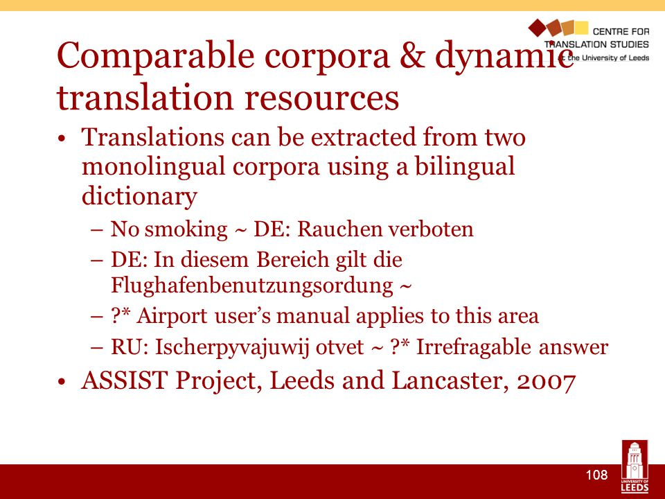 108 Comparable corpora & dynamic translation resources Translations can be extracted from two monolingual corpora using a bilingual dictionary –No smoking ~ DE: Rauchen verboten –DE: In diesem Bereich gilt die Flughafenbenutzungsordung ~ – * Airport user's manual applies to this area –RU: Ischerpyvajuwij otvet ~ * Irrefragable answer ASSIST Project, Leeds and Lancaster, 2007