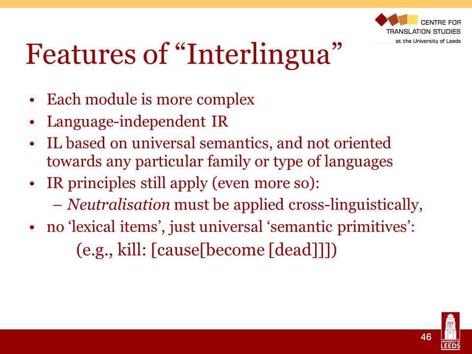 46 Features of Interlingua Each module is more complex Language-independent IR IL based on universal semantics, and not oriented towards any particular family or type of languages IR principles still apply (even more so): –Neutralisation must be applied cross-linguistically, no 'lexical items', just universal 'semantic primitives': (e.g., kill: [cause[become [dead]]])