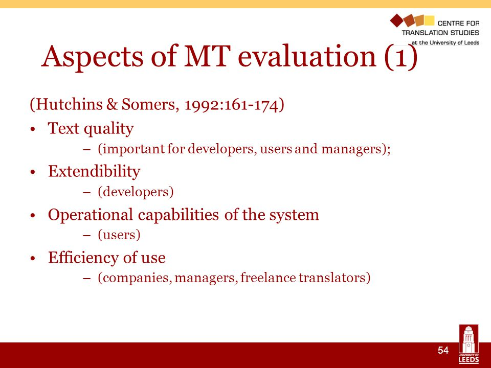 54 Aspects of MT evaluation (1) ‏ (Hutchins & Somers, 1992:161-174) ‏ Text quality –(important for developers, users and managers); Extendibility –(developers) Operational capabilities of the system –(users) ‏ Efficiency of use –(companies, managers, freelance translators) ‏