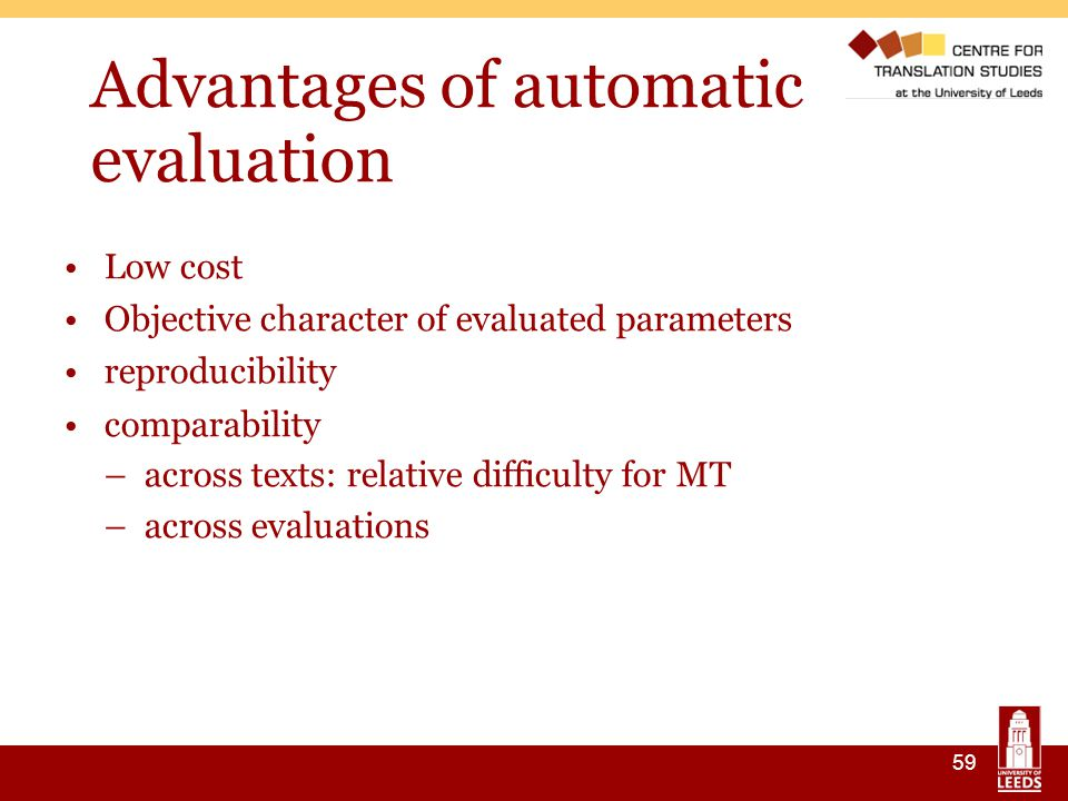 59 Advantages of automatic evaluation Low cost Objective character of evaluated parameters reproducibility comparability –across texts: relative difficulty for MT –across evaluations