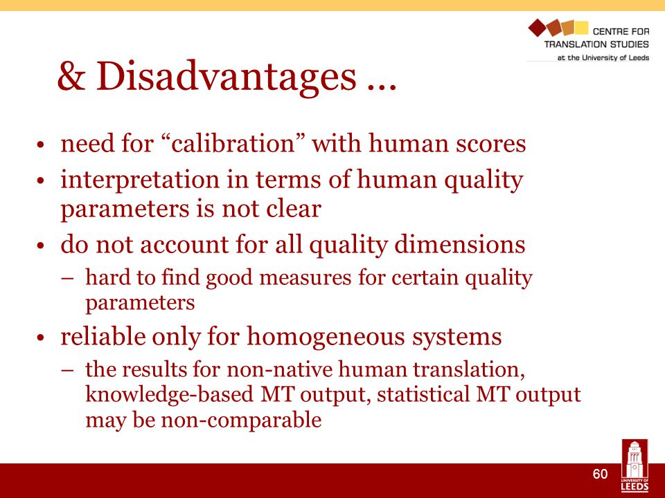 60 & Disadvantages … need for calibration with human scores interpretation in terms of human quality parameters is not clear do not account for all quality dimensions –hard to find good measures for certain quality parameters reliable only for homogeneous systems –the results for non-native human translation, knowledge-based MT output, statistical MT output may be non-comparable