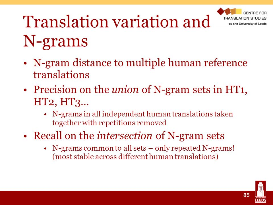 85 Translation variation and N-grams N-gram distance to multiple human reference translations Precision on the union of N-gram sets in HT1, HT2, HT3… N-grams in all independent human translations taken together with repetitions removed Recall on the intersection of N-gram sets N-grams common to all sets – only repeated N-grams.