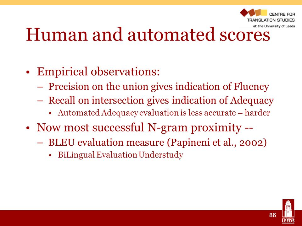 86 Human and automated scores Empirical observations: –Precision on the union gives indication of Fluency –Recall on intersection gives indication of Adequacy Automated Adequacy evaluation is less accurate – harder Now most successful N-gram proximity -- –BLEU evaluation measure (Papineni et al., 2002) ‏ BiLingual Evaluation Understudy