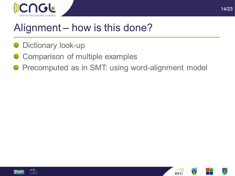 14/23 Alignment – how is this done? Dictionary look-up Comparison of multiple examples Precomputed as in SMT: using word-alignment model