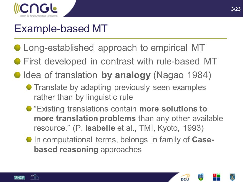 3/23 Example-based MT Long-established approach to empirical MT First developed in contrast with rule-based MT Idea of translation by analogy (Nagao 1