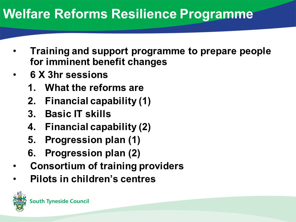 Training and support programme to prepare people for imminent benefit changes 6 X 3hr sessions 1.What the reforms are 2.Financial capability (1) 3.Basic IT skills 4.Financial capability (2) 5.Progression plan (1) 6.Progression plan (2) Consortium of training providers Pilots in children's centres Welfare Reforms Resilience Programme