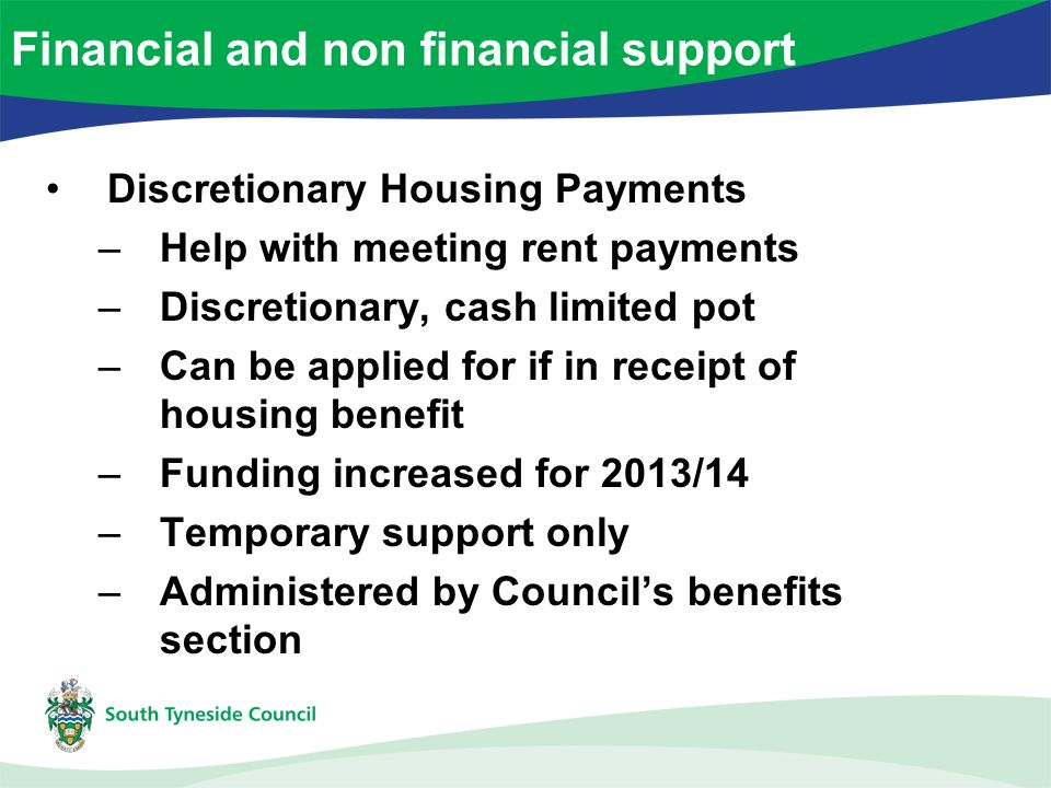 Discretionary Housing Payments –Help with meeting rent payments –Discretionary, cash limited pot –Can be applied for if in receipt of housing benefit –Funding increased for 2013/14 –Temporary support only –Administered by Council's benefits section Financial and non financial support