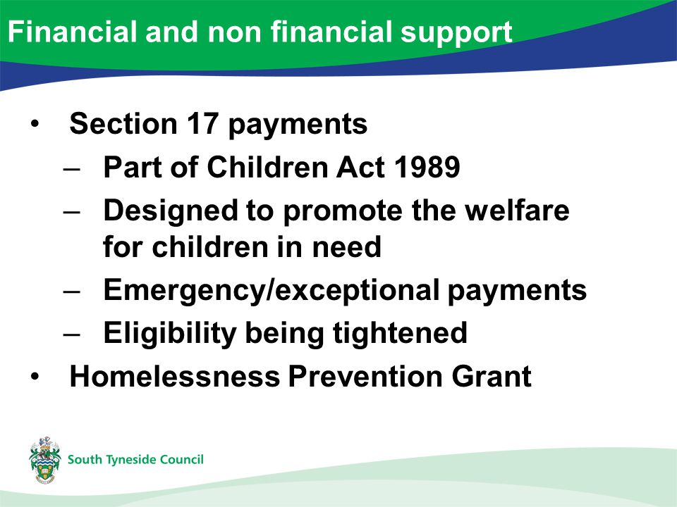 Section 17 payments –Part of Children Act 1989 –Designed to promote the welfare for children in need –Emergency/exceptional payments –Eligibility being tightened Homelessness Prevention Grant Financial and non financial support