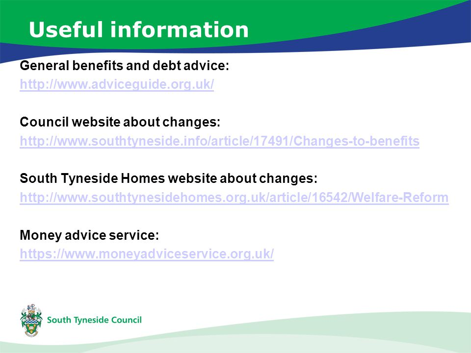 Useful information General benefits and debt advice: http://www.adviceguide.org.uk/ Council website about changes: http://www.southtyneside.info/article/17491/Changes-to-benefits South Tyneside Homes website about changes: http://www.southtynesidehomes.org.uk/article/16542/Welfare-Reform Money advice service: https://www.moneyadviceservice.org.uk/