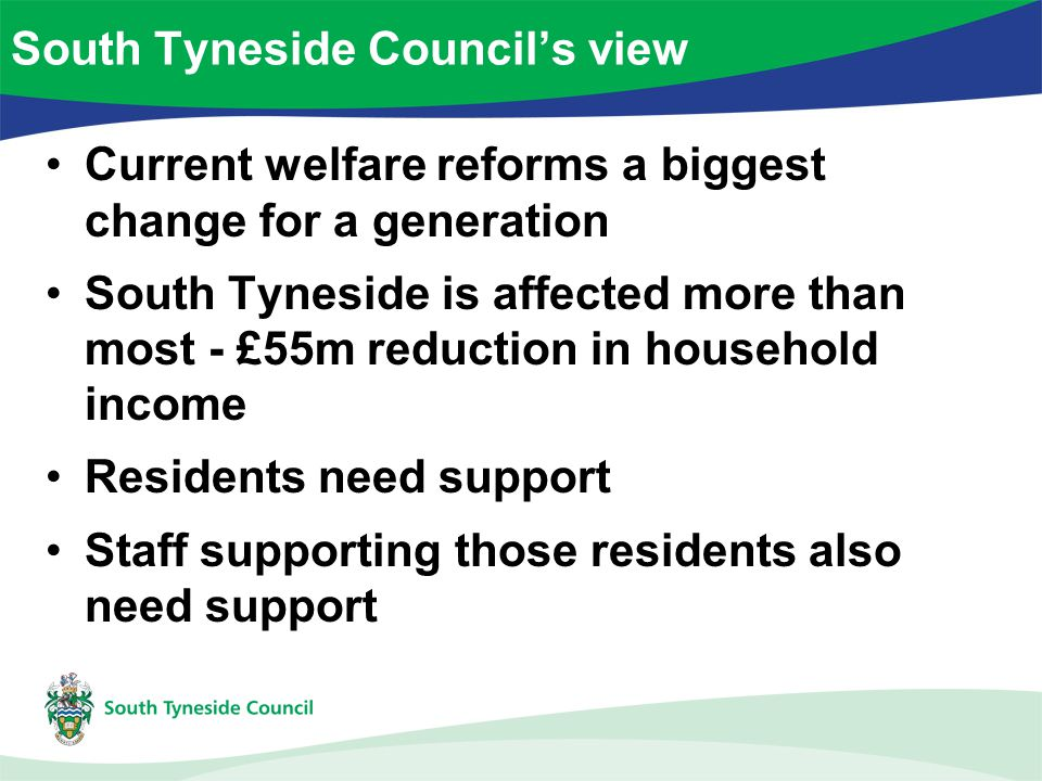 Current welfare reforms a biggest change for a generation South Tyneside is affected more than most - £55m reduction in household income Residents nee