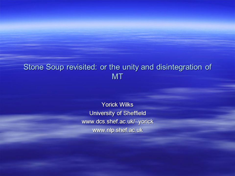 Stone Soup revisited: or the unity and disintegration of MT Yorick Wilks University of Sheffield www.dcs.shef.ac.uk/yorick www.dcs.shef.ac.uk/ ~ yorickwww.nlp.shef.ac.uk