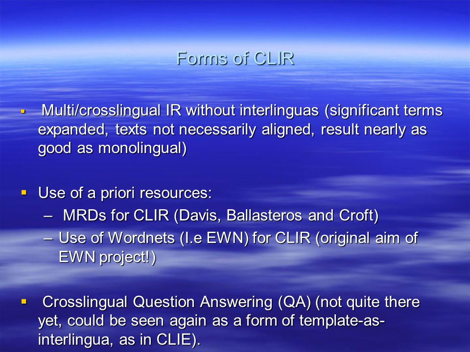 Forms of CLIR  Multi/crosslingual IR without interlinguas (significant terms expanded, texts not necessarily aligned, result nearly as good as monoli