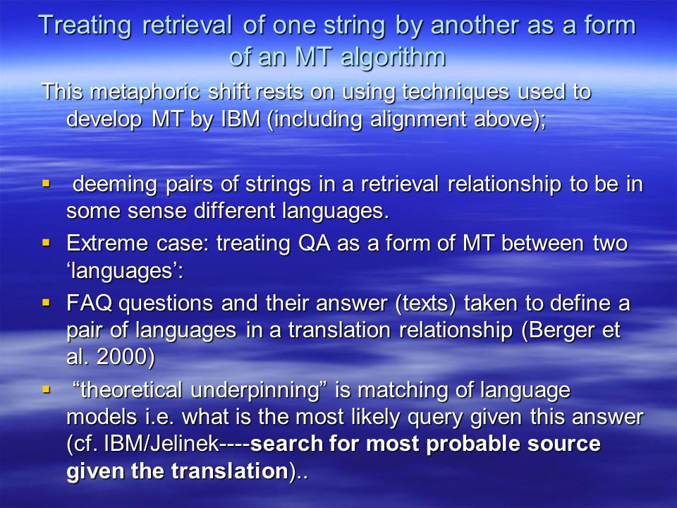 Treating retrieval of one string by another as a form of an MT algorithm This metaphoric shift rests on using techniques used to develop MT by IBM (including alignment above);  deeming pairs of strings in a retrieval relationship to be in some sense different languages.