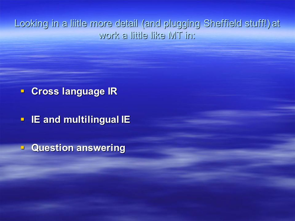 Looking in a liitle more detail (and plugging Sheffield stuff!) at work a little like MT in:  Cross language IR  IE and multilingual IE  Question answering