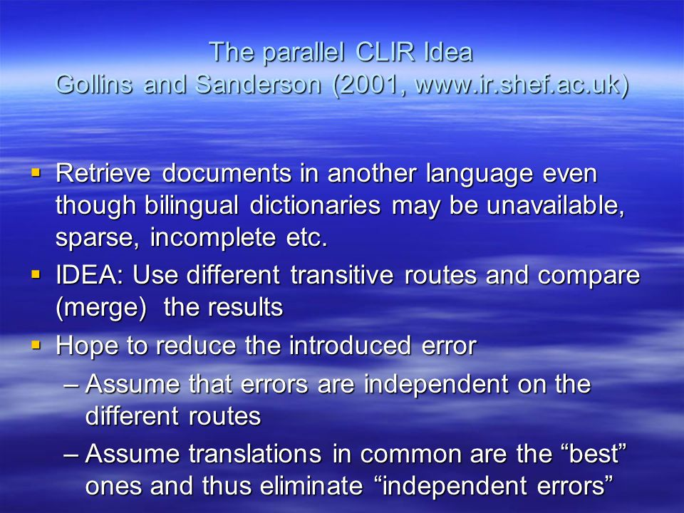 The parallel CLIR Idea Gollins and Sanderson (2001, www.ir.shef.ac.uk)  Retrieve documents in another language even though bilingual dictionaries may be unavailable, sparse, incomplete etc.